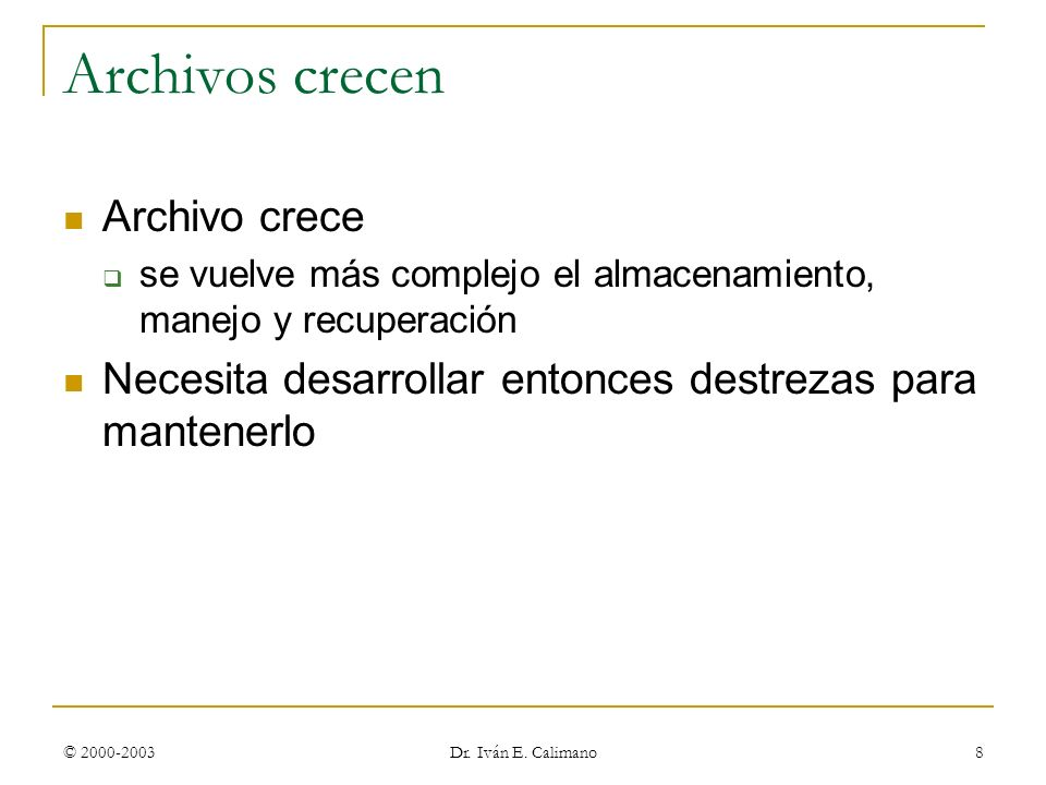 © 2000-2003 Dr. Iván E. Calimano 8 Archivos crecen Archivo crece se vuelve más complejo el almacenamiento, manejo y recuperación Necesita desarrollar