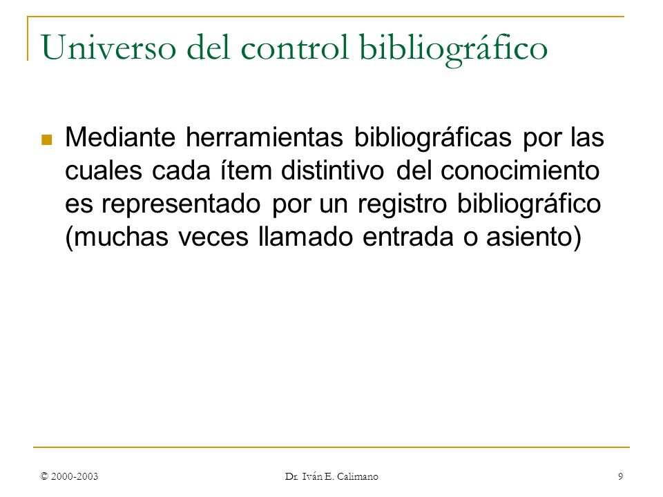 © 2000-2003 Dr. Iván E. Calimano 9 Universo del control bibliográfico Mediante herramientas bibliográficas por las cuales cada ítem distintivo del con