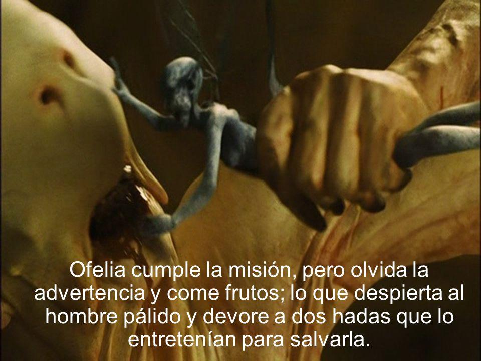 Ofelia cumple la misión, pero olvida la advertencia y come frutos; lo que despierta al hombre pálido y devore a dos hadas que lo entretenían para salv