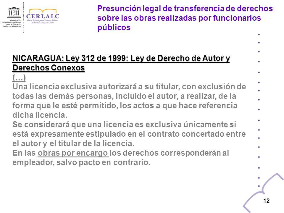11 NICARAGUA: Ley 312 de 1999: Ley de Derecho de Autor y Derechos Conexos (…) El autor de una obra podrá conceder licencias a otras personas para realizar actos derivados de sus derechos patrimoniales.
