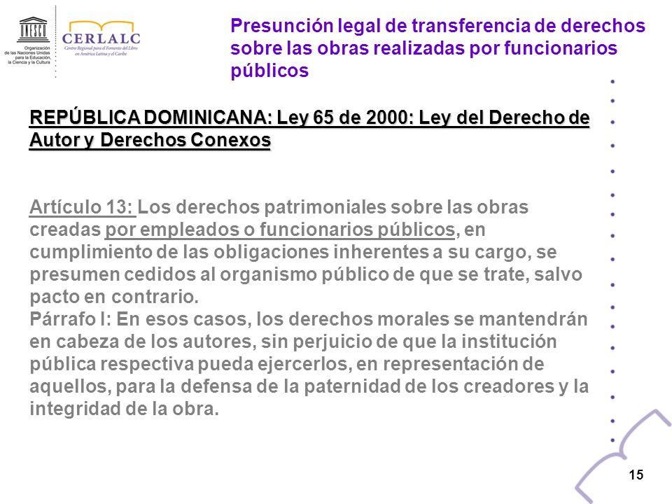 14 REPÚBLICA DOMINICANA: Ley 65 de 2000: Ley del Derecho de Autor y Derechos Conexos Artículo 12: En las obras creadas bajo relación laboral, la titularidad de los derechos patrimoniales transferidos se regirá por lo pactado entre las partes.