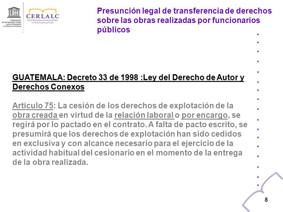 7 7 GUATEMALA: Decreto 33 de 1998 :Ley del Derecho de Autor y Derechos Conexos Artículo 10: En las obras creadas para una persona natural o jurídica,