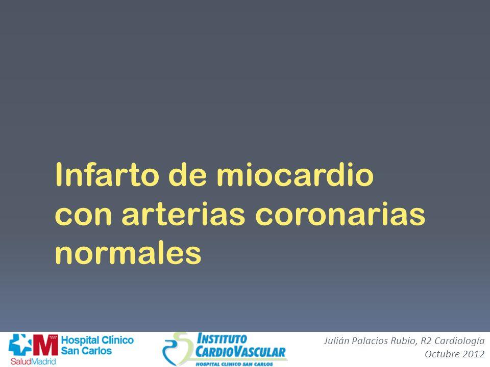 Infarto de miocardio con arterias coronarias normales Julián Palacios Rubio, R2 Cardiología Octubre 2012