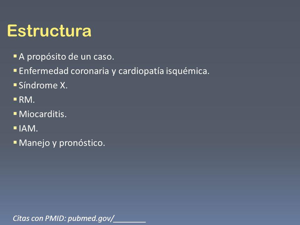Estructura A propósito de un caso. Enfermedad coronaria y cardiopatía isquémica. Síndrome X. RM. Miocarditis. IAM. Manejo y pronóstico. Citas con PMID
