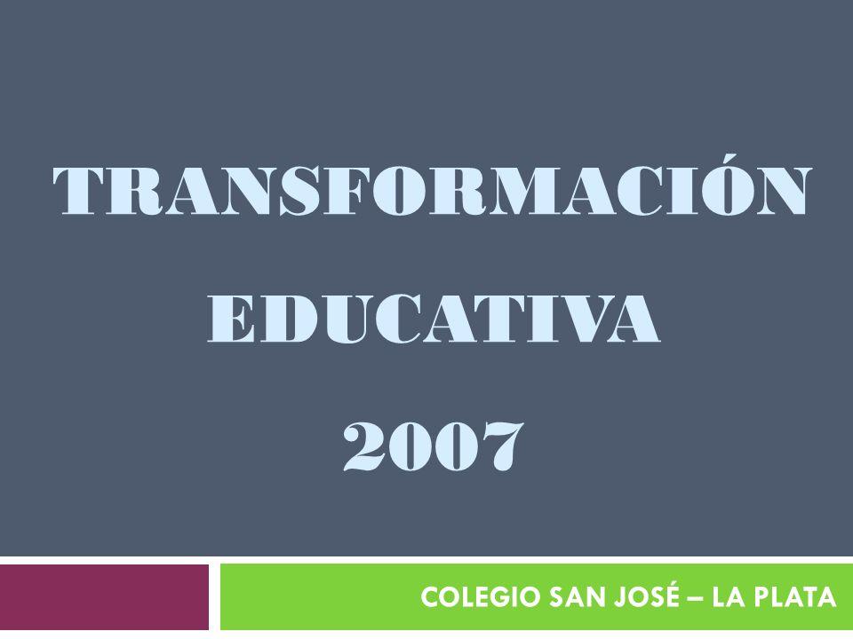 TRANSFORMACIÓN EDUCATIVA 2007 COLEGIO SAN JOSÉ – LA PLATA