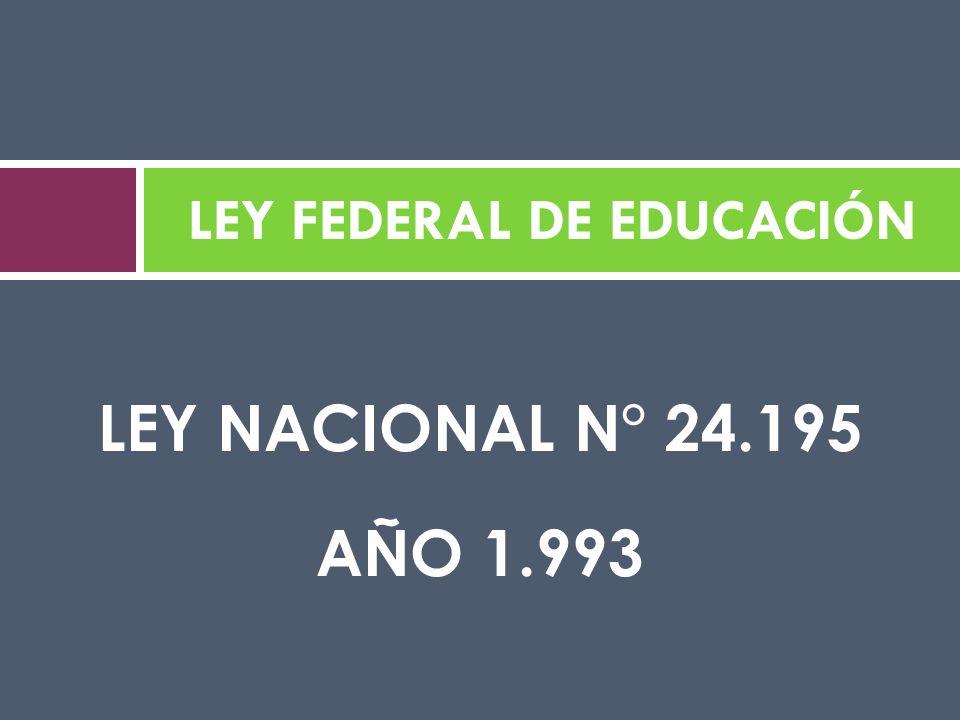 LEY NACIONAL N° 24.195 AÑO 1.993 LEY FEDERAL DE EDUCACIÓN