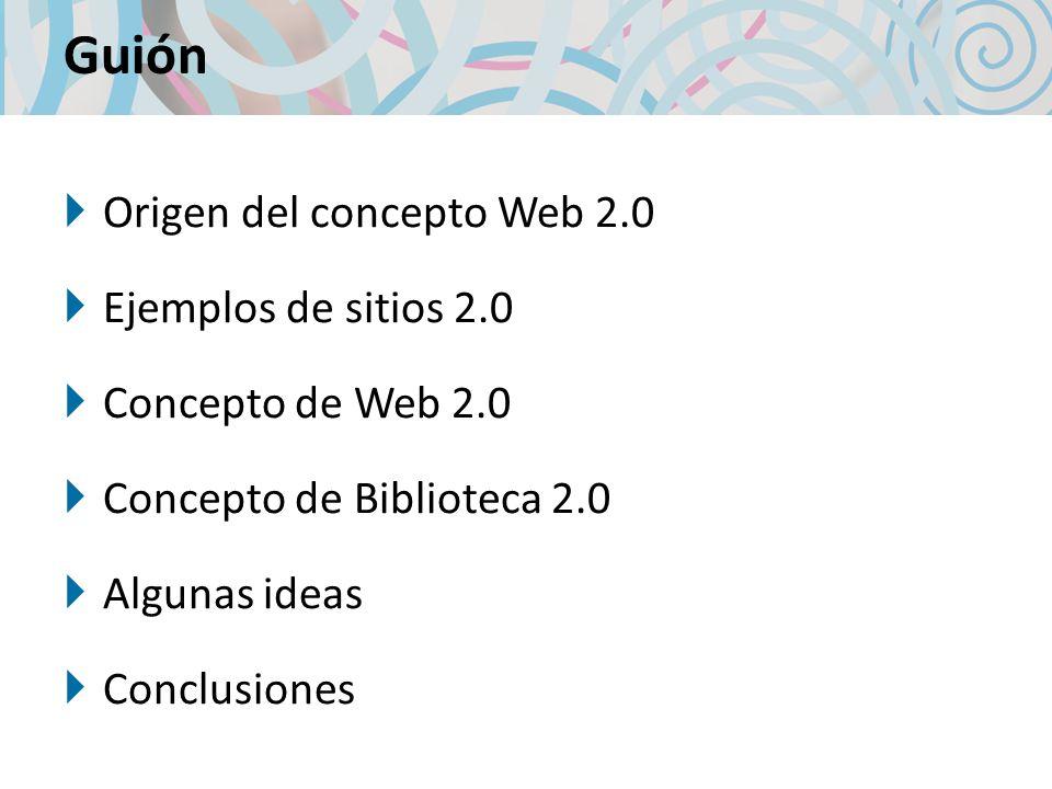 Guión Origen del concepto Web 2.0 Ejemplos de sitios 2.0 Concepto de Web 2.0 Concepto de Biblioteca 2.0 Algunas ideas Conclusiones