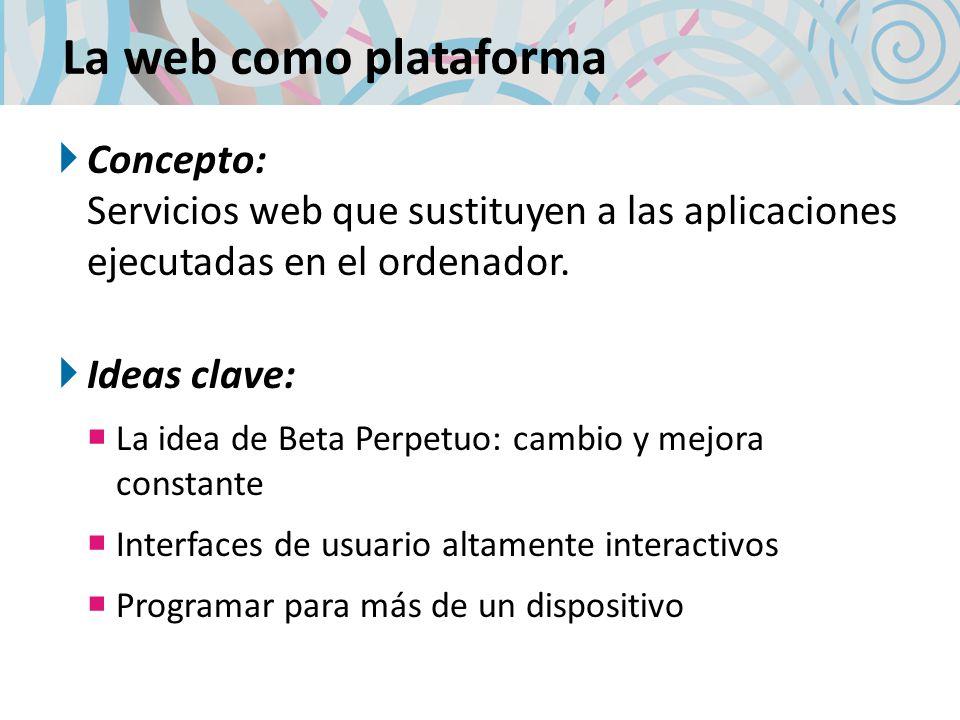 La web como plataforma Concepto: Servicios web que sustituyen a las aplicaciones ejecutadas en el ordenador. Ideas clave: La idea de Beta Perpetuo: ca