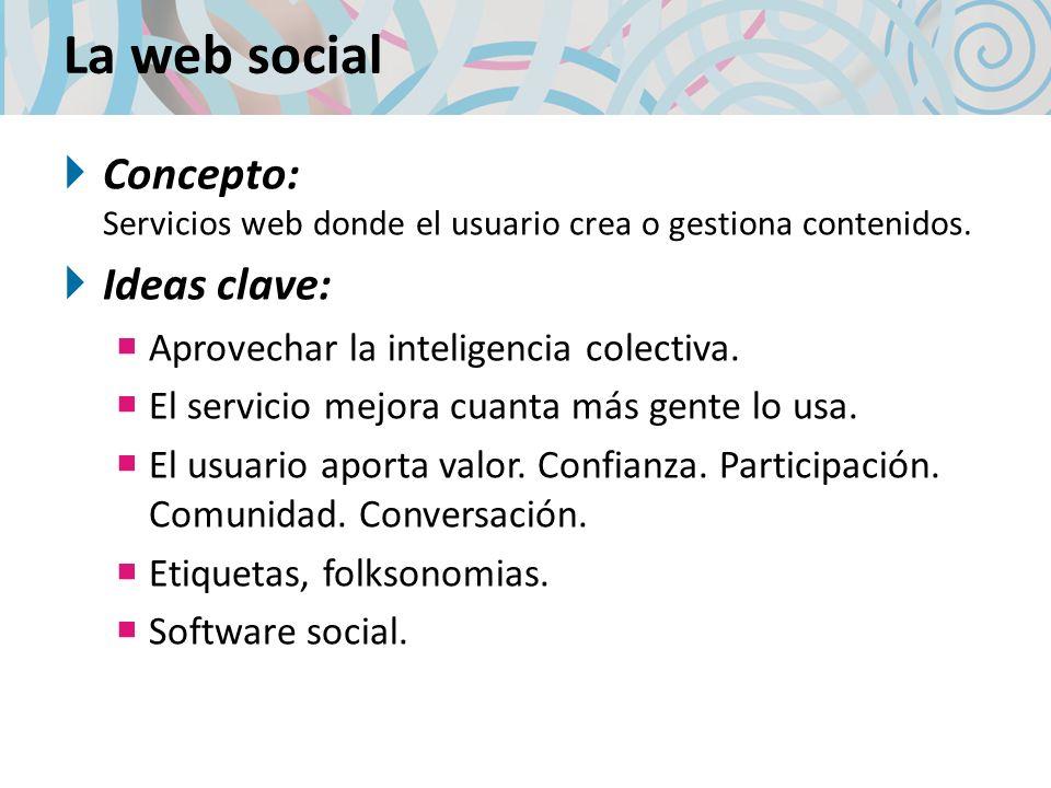 La web social Concepto: Servicios web donde el usuario crea o gestiona contenidos. Ideas clave: Aprovechar la inteligencia colectiva. El servicio mejo