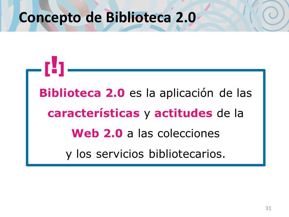 Concepto de Biblioteca 2.0 Biblioteca 2.0 es la aplicación de las características y actitudes de la Web 2.0 a las colecciones y los servicios bibliote