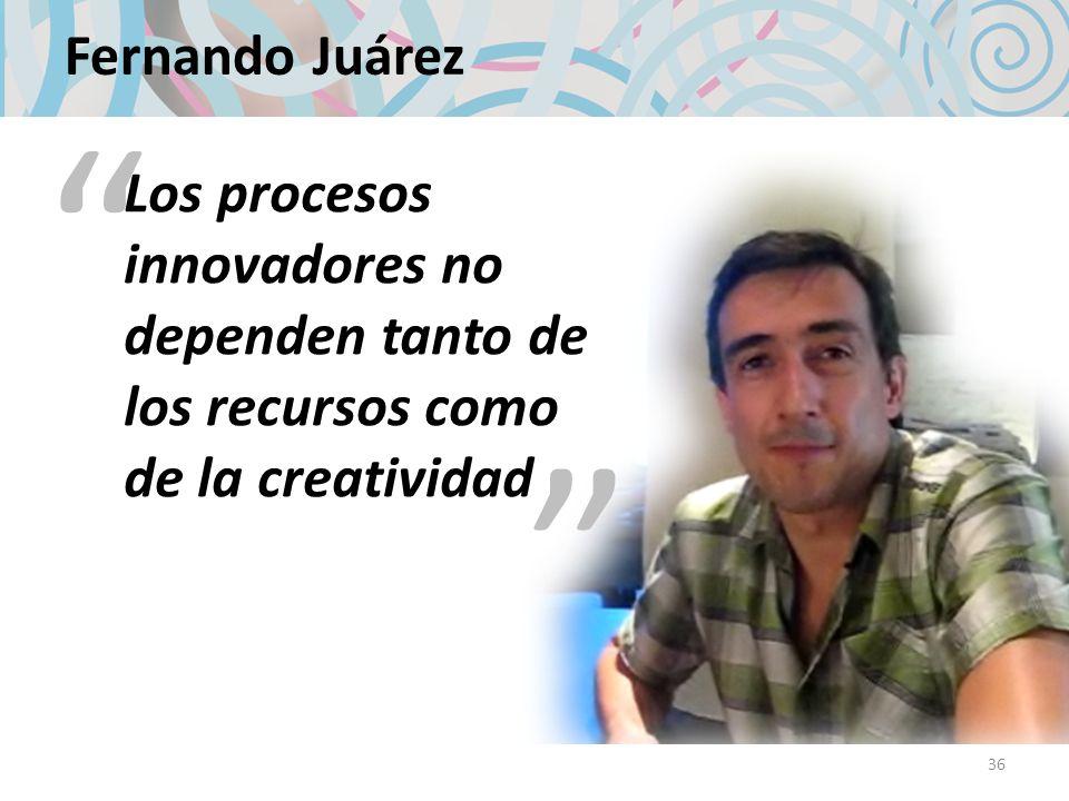 Los procesos innovadores no dependen tanto de los recursos como de la creatividad Fernando Juárez 36