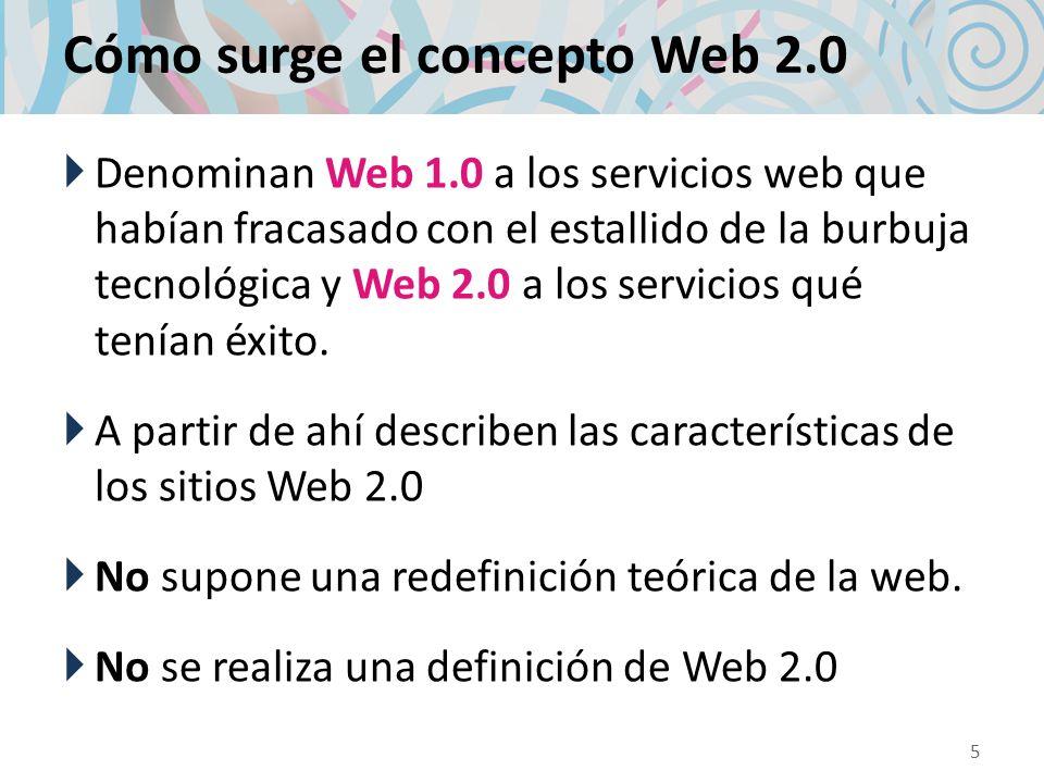 Cómo surge el concepto Web 2.0 Denominan Web 1.0 a los servicios web que habían fracasado con el estallido de la burbuja tecnológica y Web 2.0 a los s