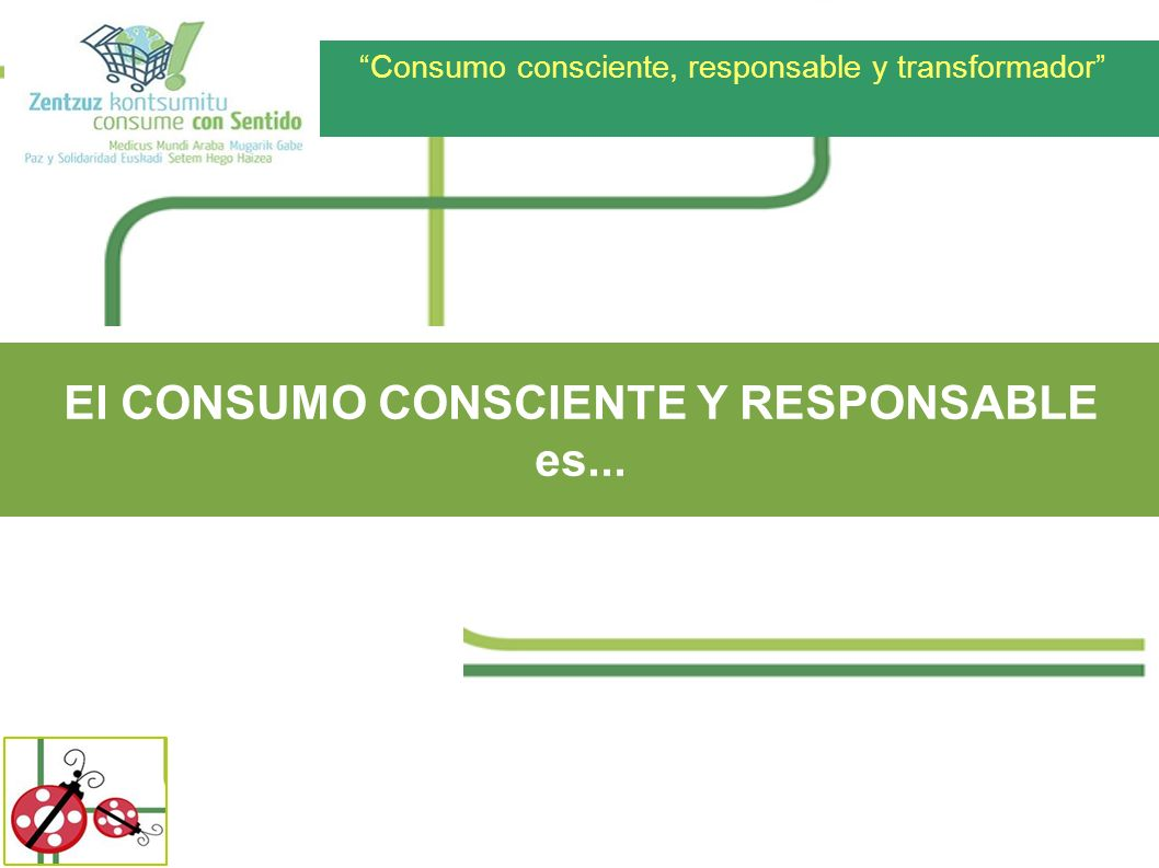 Consumo consciente, responsable y transformador El CONSUMO CONSCIENTE Y RESPONSABLE es...