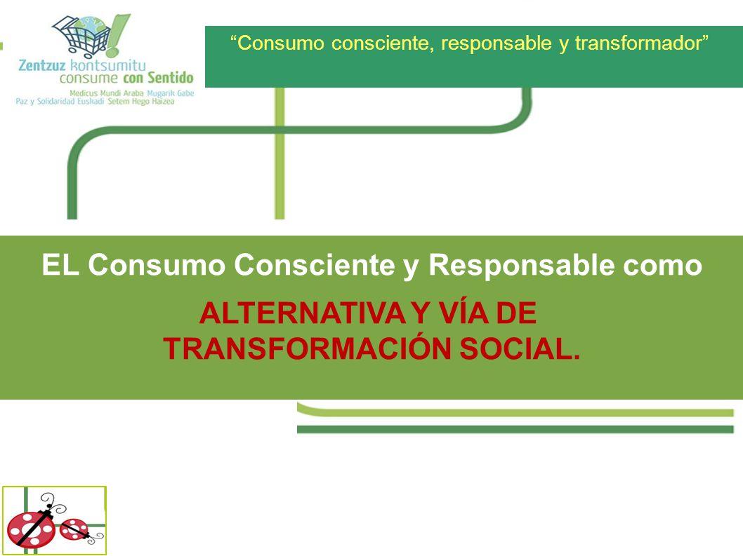 Consumo consciente, responsable y transformador EL Consumo Consciente y Responsable como ALTERNATIVA Y VÍA DE TRANSFORMACIÓN SOCIAL.