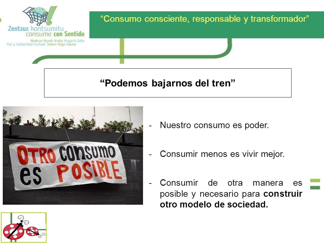 Consumo consciente, responsable y transformador Podemos bajarnos del tren -Nuestro consumo es poder. -Consumir menos es vivir mejor. -Consumir de otra