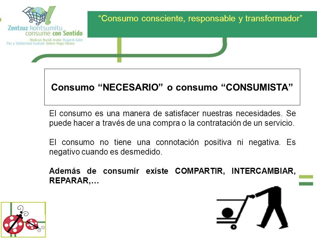 Consumo consciente, responsable y transformador Consumo NECESARIO o consumo CONSUMISTA El consumo es una manera de satisfacer nuestras necesidades. Se