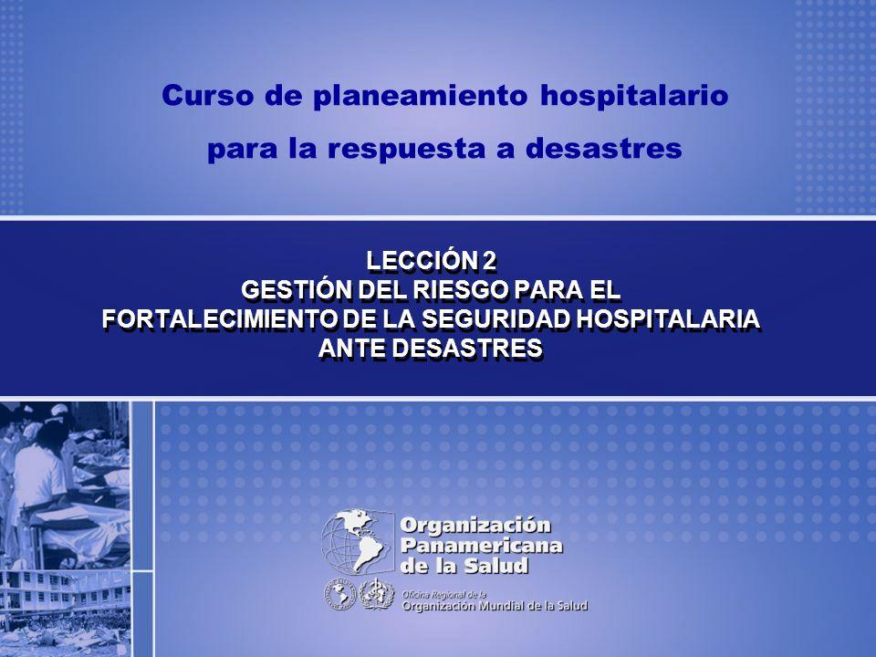 Curso de planeamiento hospitalario para la respuesta a desastres LECCIÓN 2 GESTIÓN DEL RIESGO PARA EL FORTALECIMIENTO DE LA SEGURIDAD HOSPITALARIA ANT