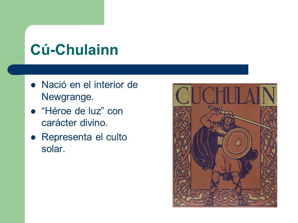 Cú-Chulainn Nació en el interior de Newgrange. Héroe de luz con carácter divino. Representa el culto solar.