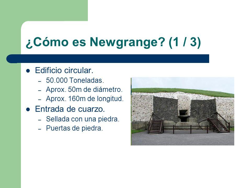 ¿Cómo es Newgrange? (1 / 3) Edificio circular. – 50.000 Toneladas. – Aprox. 50m de diámetro. – Aprox. 160m de longitud. Entrada de cuarzo. – Sellada c