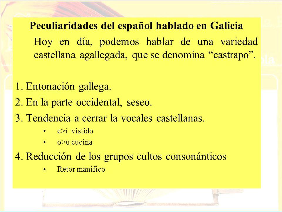 Peculiaridades del español hablado en Galicia Hoy en día, podemos hablar de una variedad castellana agallegada, que se denomina castrapo. 1. Entonació