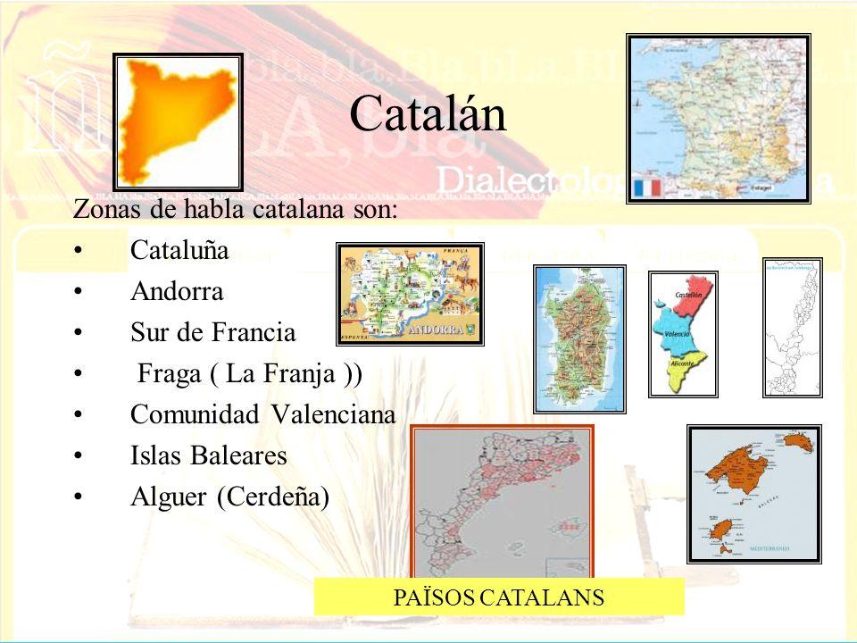 Catalán Zonas de habla catalana son: Cataluña Andorra Sur de Francia Fraga ( La Franja )) Comunidad Valenciana Islas Baleares Alguer (Cerdeña) PAÏSOS
