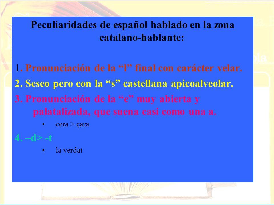 Peculiaridades de español hablado en la zona catalano-hablante: 1. Pronunciación de la l final con carácter velar. 2. Seseo pero con la s castellana a