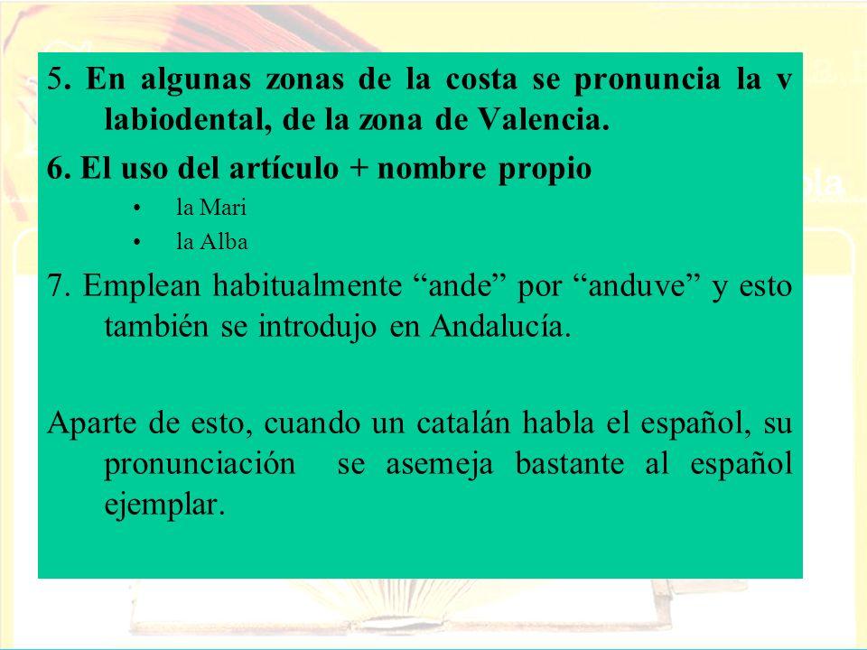 5. En algunas zonas de la costa se pronuncia la v labiodental, de la zona de Valencia. 6. El uso del artículo + nombre propio la Mari la Alba 7. Emple