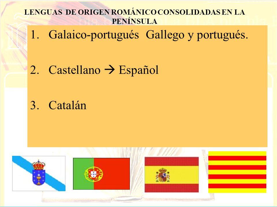 1.Galaico-portugués Gallego y portugués. 2.Castellano Español 3.Catalán LENGUAS DE ORIGEN ROMÁNICO CONSOLIDADAS EN LA PENÍNSULA