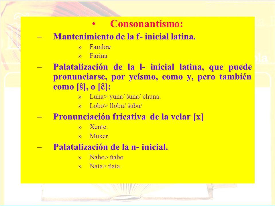 Consonantismo: –Mantenimiento de la f- inicial latina. »Fambre »Farina –Palatalización de la l- inicial latina, que puede pronunciarse, por yeísmo, co