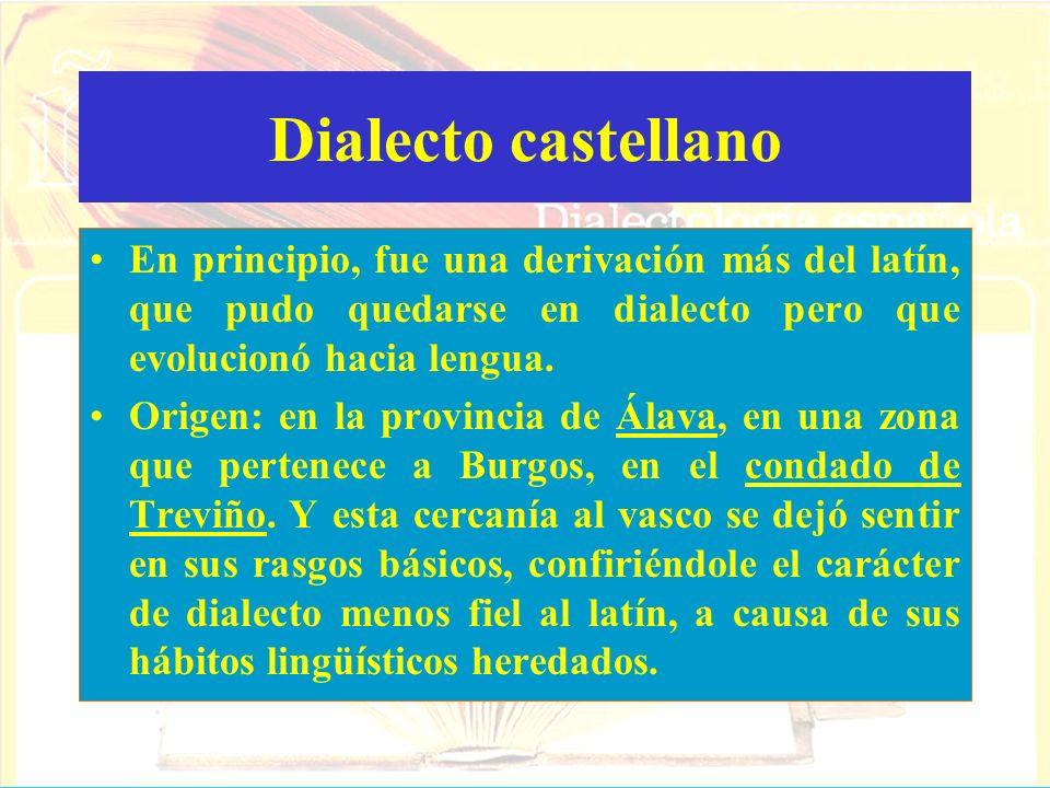 Dialecto castellano En principio, fue una derivación más del latín, que pudo quedarse en dialecto pero que evolucionó hacia lengua. Origen: en la prov