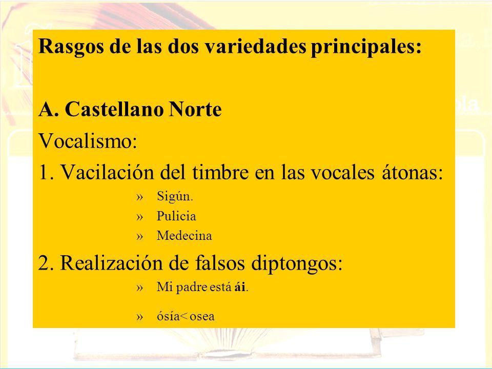 Rasgos de las dos variedades principales: A. Castellano Norte Vocalismo: 1. Vacilación del timbre en las vocales átonas: »Sigún. »Pulicia »Medecina 2.