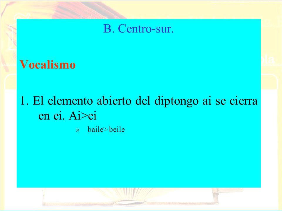B. Centro-sur. Vocalismo 1. El elemento abierto del diptongo ai se cierra en ei. Ai>ei »baile> beile