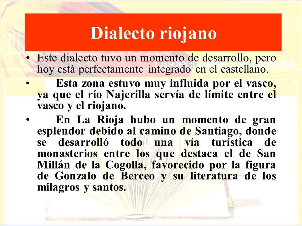 Dialecto riojano Este dialecto tuvo un momento de desarrollo, pero hoy está perfectamente integrado en el castellano. Esta zona estuvo muy influida po