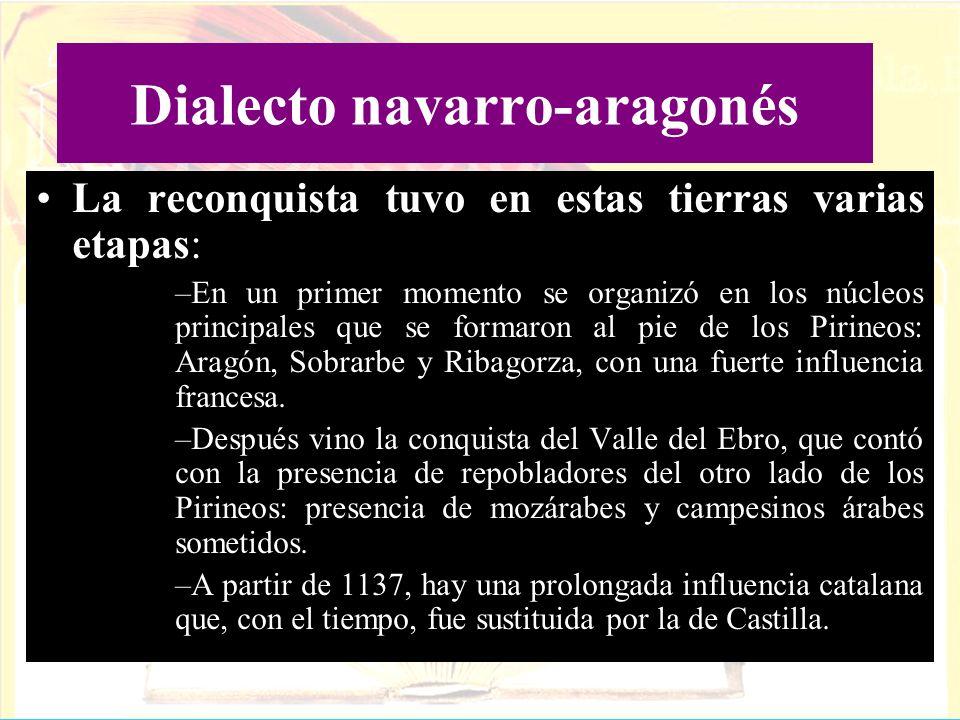 Dialecto navarro-aragonés La reconquista tuvo en estas tierras varias etapas: –En un primer momento se organizó en los núcleos principales que se form