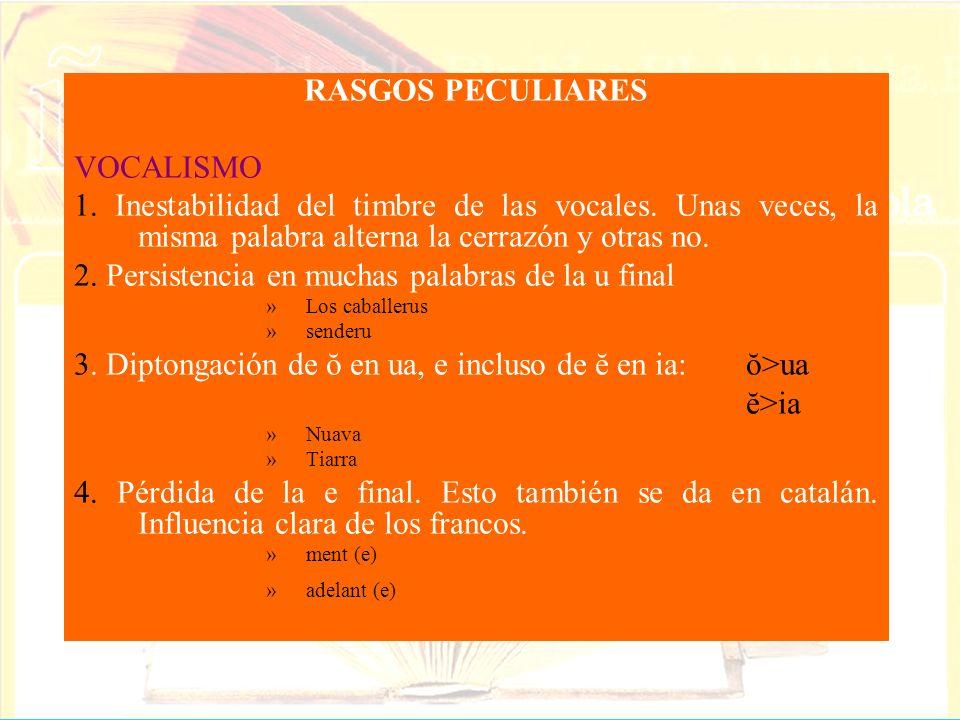RASGOS PECULIARES VOCALISMO 1. Inestabilidad del timbre de las vocales. Unas veces, la misma palabra alterna la cerrazón y otras no. 2. Persistencia e