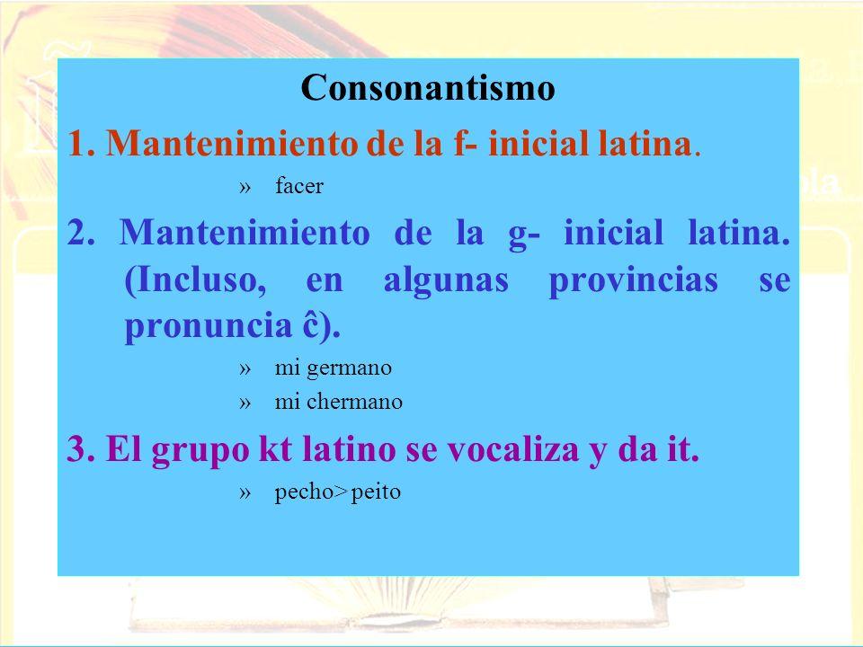 Consonantismo 1. Mantenimiento de la f- inicial latina. »facer 2. Mantenimiento de la g- inicial latina. (Incluso, en algunas provincias se pronuncia