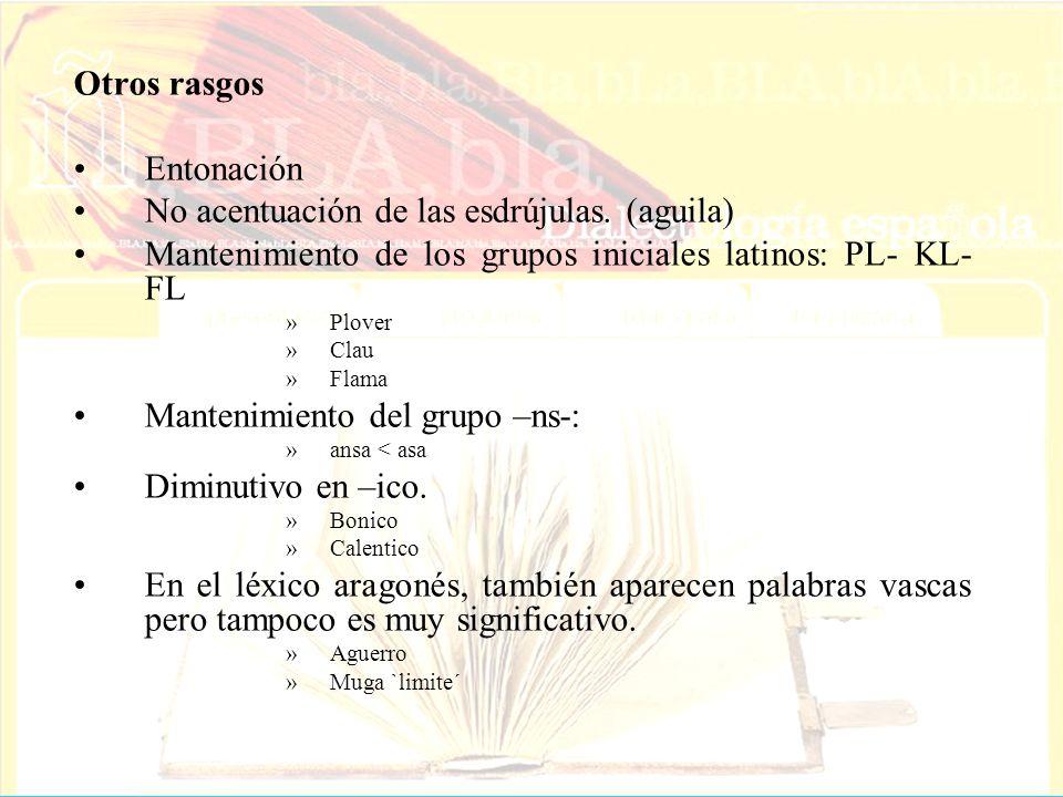Otros rasgos Entonación No acentuación de las esdrújulas. (aguila) Mantenimiento de los grupos iniciales latinos: PL- KL- FL »Plover »Clau »Flama Mant