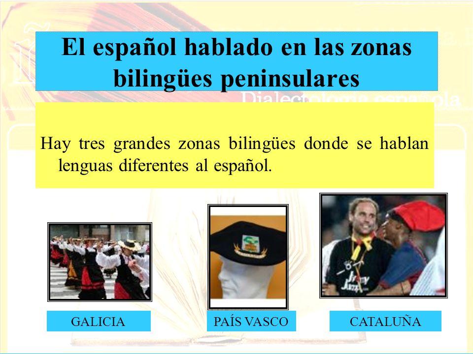 El español hablado en las zonas bilingües peninsulares Hay tres grandes zonas bilingües donde se hablan lenguas diferentes al español. GALICIAPAÍS VAS