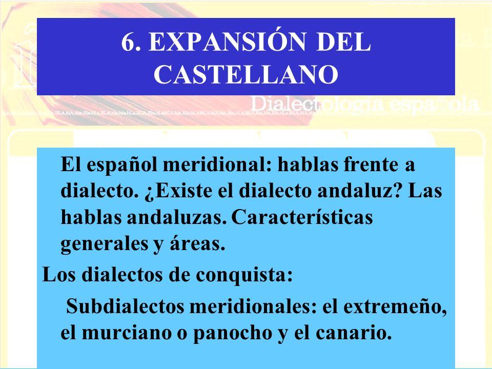 6. EXPANSIÓN DEL CASTELLANO El español meridional: hablas frente a dialecto. ¿Existe el dialecto andaluz? Las hablas andaluzas. Características genera