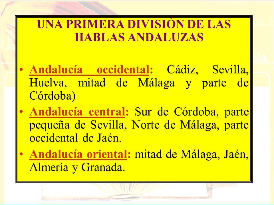 UNA PRIMERA DIVISIÓN DE LAS HABLAS ANDALUZAS Andalucía occidental: Cádiz, Sevilla, Huelva, mitad de Málaga y parte de Córdoba) Andalucía central: Sur