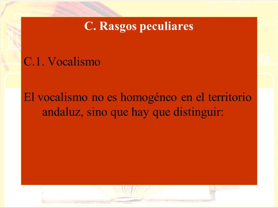 C. Rasgos peculiares C.1. Vocalismo El vocalismo no es homogéneo en el territorio andaluz, sino que hay que distinguir: