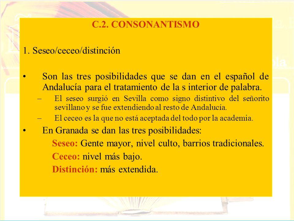 C.2. CONSONANTISMO 1. Seseo/ceceo/distinción Son las tres posibilidades que se dan en el español de Andalucía para el tratamiento de la s interior de