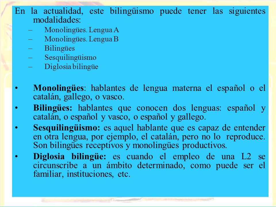 En la actualidad, este bilingüismo puede tener las siguientes modalidades: –Monolingües. Lengua A –Monolingües. Lengua B –Bilingües –Sesquilingüismo –