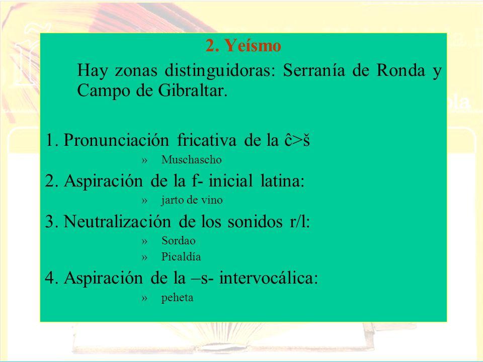 2. Yeísmo Hay zonas distinguidoras: Serranía de Ronda y Campo de Gibraltar. 1. Pronunciación fricativa de la ĉ>š »Muschascho 2. Aspiración de la f- in