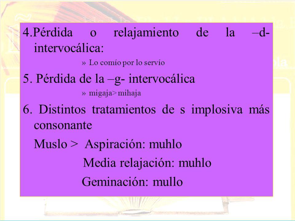 4.Pérdida o relajamiento de la –d- intervocálica: »Lo comío por lo servío 5. Pérdida de la –g- intervocálica »migaja> mihaja 6. Distintos tratamientos
