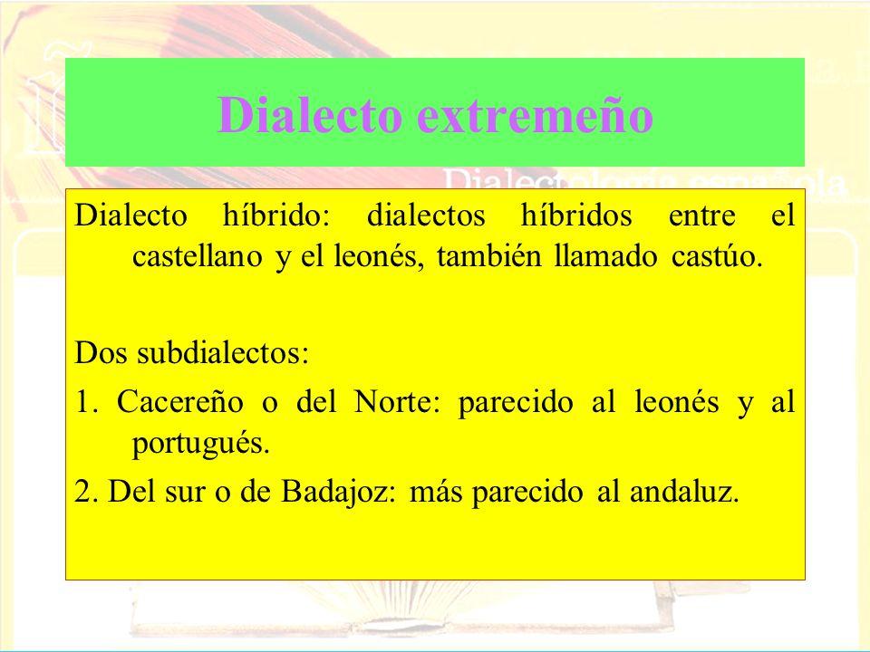 Dialecto extremeño Dialecto híbrido: dialectos híbridos entre el castellano y el leonés, también llamado castúo. Dos subdialectos: 1. Cacereño o del N