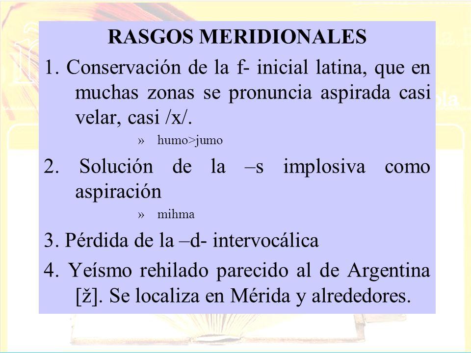 RASGOS MERIDIONALES 1. Conservación de la f- inicial latina, que en muchas zonas se pronuncia aspirada casi velar, casi /x/. »humo>jumo 2. Solución de