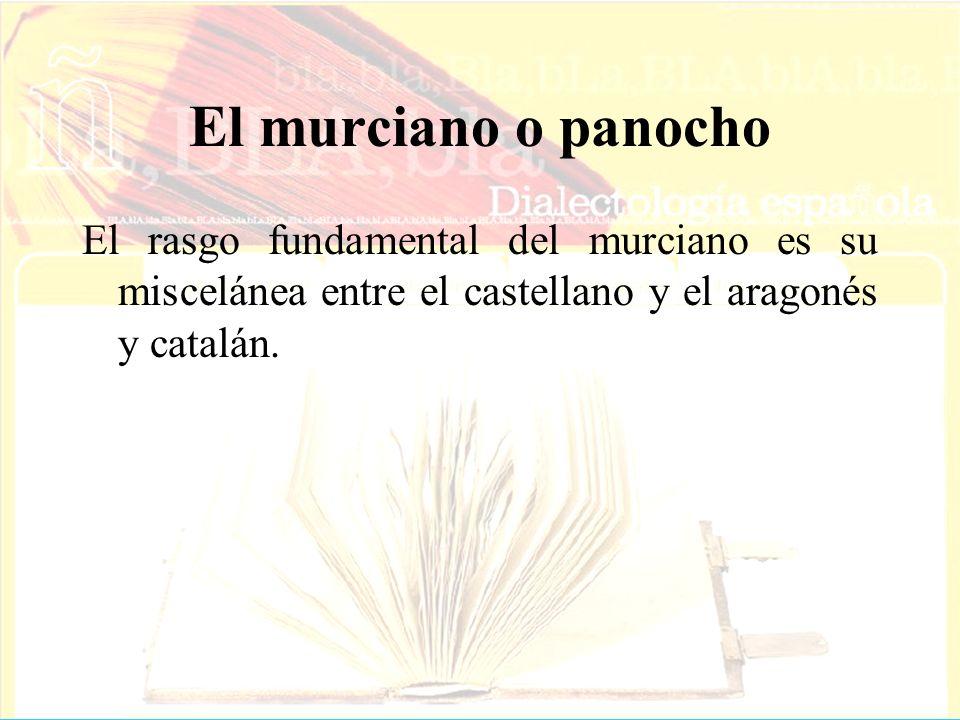 El murciano o panocho El rasgo fundamental del murciano es su miscelánea entre el castellano y el aragonés y catalán.