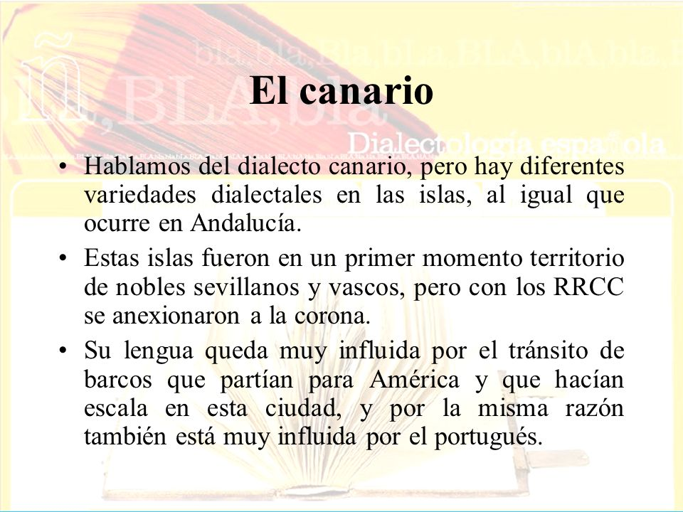 El canario Hablamos del dialecto canario, pero hay diferentes variedades dialectales en las islas, al igual que ocurre en Andalucía. Estas islas fuero
