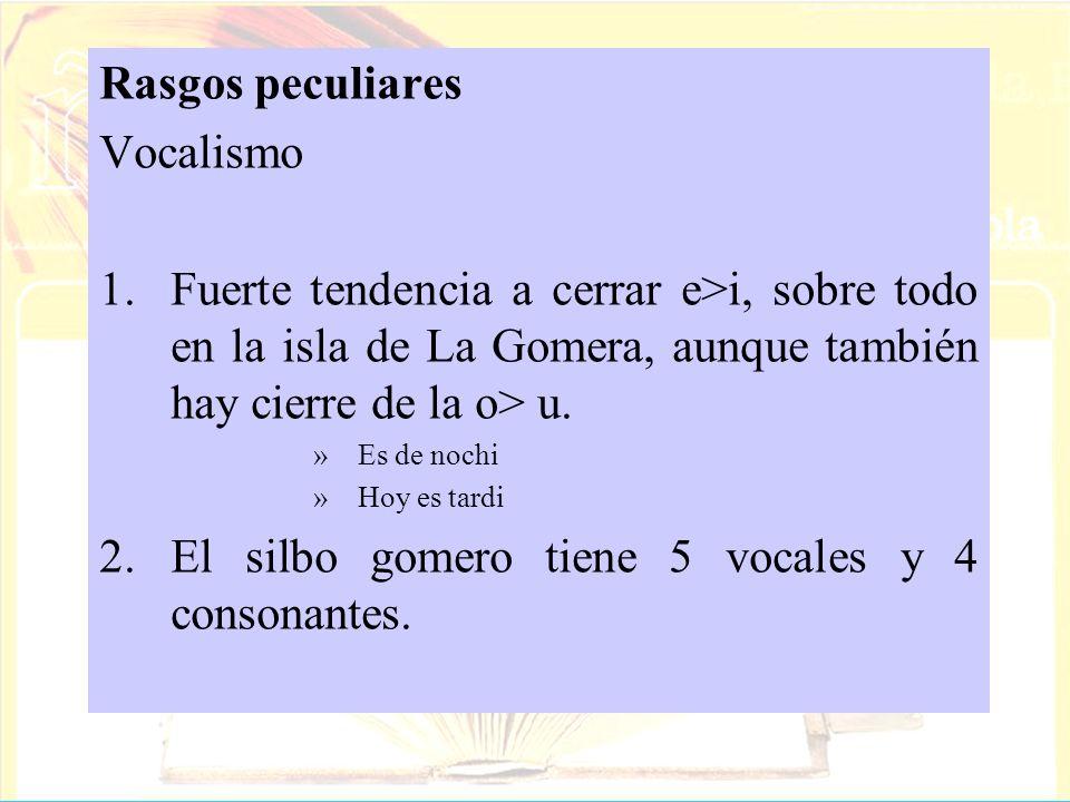 Rasgos peculiares Vocalismo 1.Fuerte tendencia a cerrar e>i, sobre todo en la isla de La Gomera, aunque también hay cierre de la o> u. »Es de nochi »H